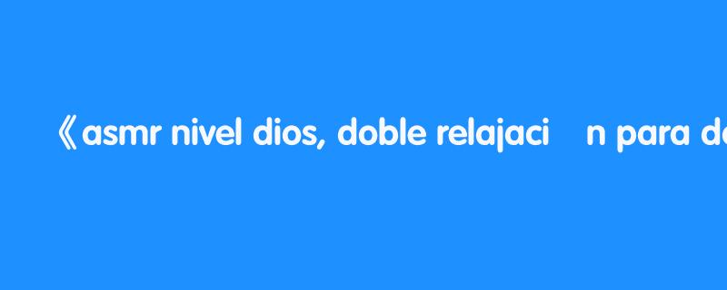 asmr nivel dios, doble relajaciÓn para dormir | asmr español | asmr with sasha