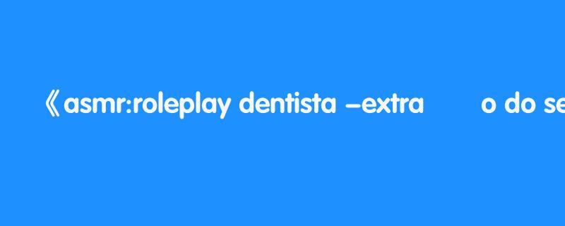 asmr:roleplay dentista -extraÇÃo do seu dente de leite 🦷