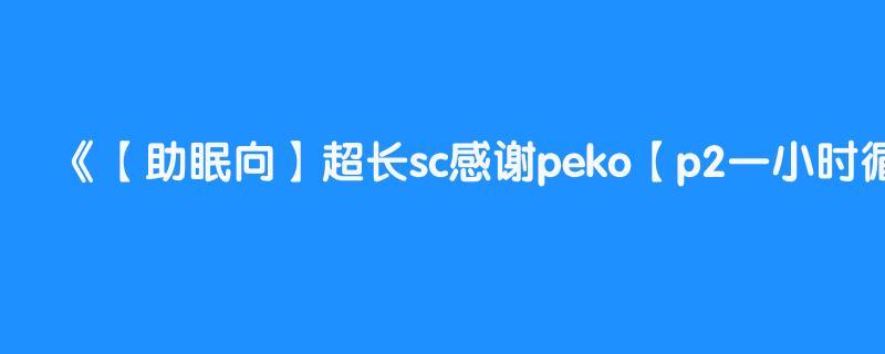 【助眠向】超长sc感谢peko【p2一小时循环】