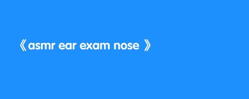 asmr ear exam nose