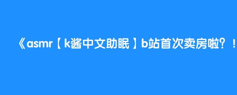 asmr【k酱中文助眠】b站首次卖房啦?!没想到竟然是用这种方式买房