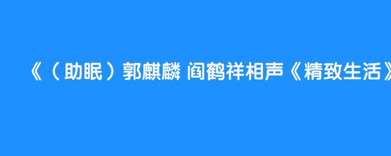 (助眠)郭麒麟 阎鹤祥相声《精致生活》高清完整版,6秒后转为黑屏省电模式