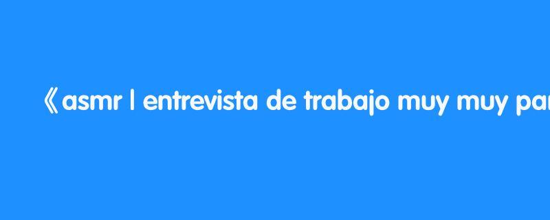 asmr | entrevista de trabajo muy muy particular | asmr español | asmr with sasha