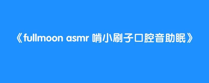 fullmoon asmr 啃小刷子口腔音助眠
