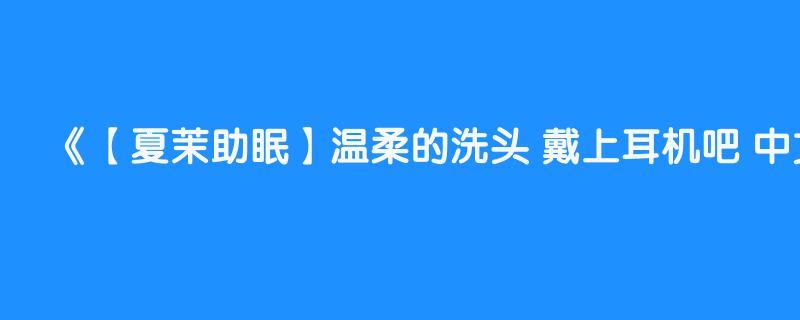 【夏茉助眠】温柔的洗头 戴上耳机吧 中文asmr