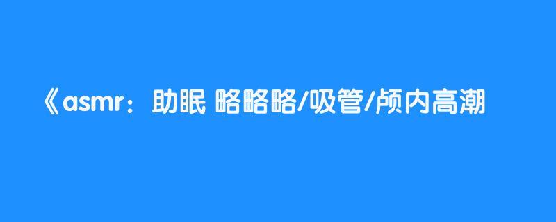 asmr:助眠 略略略/吸管/颅内高潮💧