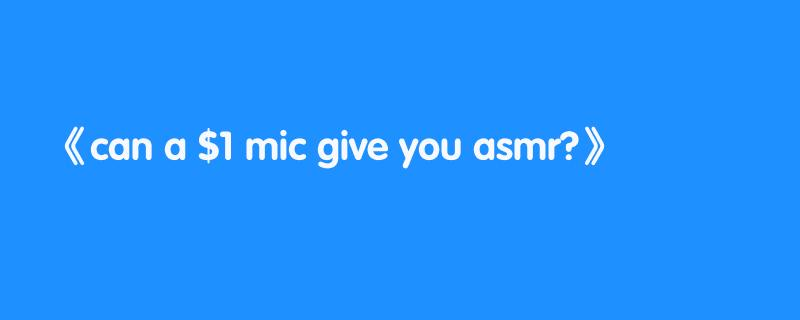 can a $1 mic give you asmr?