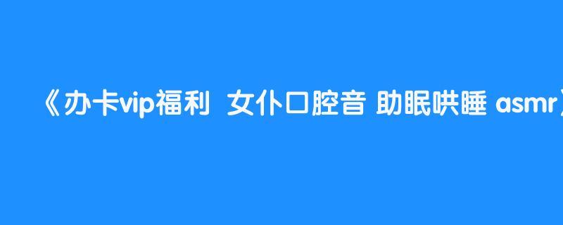 办卡vip福利  女仆口腔音 助眠哄睡 asmr