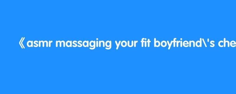 asmr massaging your fit boyfriend's chest [cuddling][love]