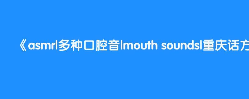 asmr|多种口腔音|mouth sounds|重庆话方言助眠|chinese chongqing dialect ear messages|勒是雾都崽儿的多种口腔音skr~