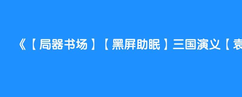 【局器书场】【黑屏助眠】三国演义【袁阔成】全366回 第344回 【司马懿诈病赚曹爽】
