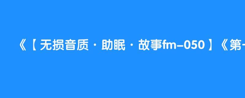【无损音质·助眠·故事fm-050】《第一教父下》郭德纲单口助眠相声德云社高清无噪音频版合集·助眠·郭德綱單口助眠相聲2021爆笑·专场·大赛
