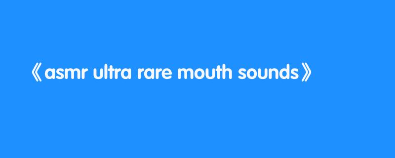 asmr ultra rare mouth sounds