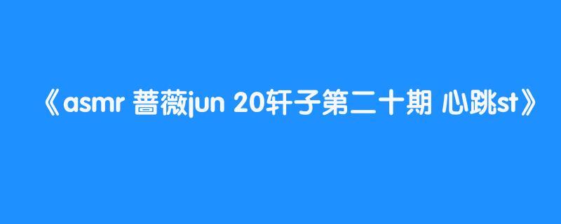 asmr 蔷薇jun 20轩子第二十期 心跳st