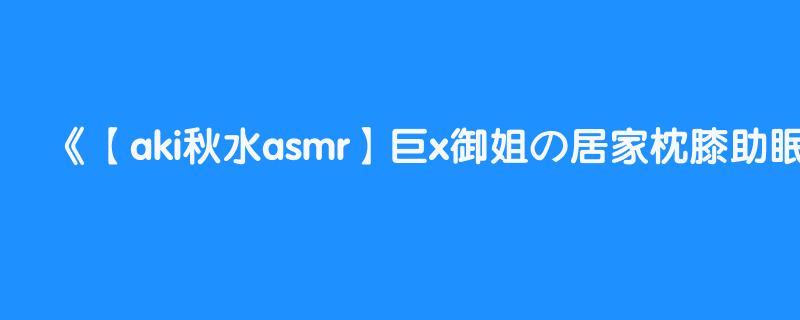 【aki秋水asmr】巨x御姐の居家枕膝助眠~结尾彩蛋!!! chinese asmr mouth sound