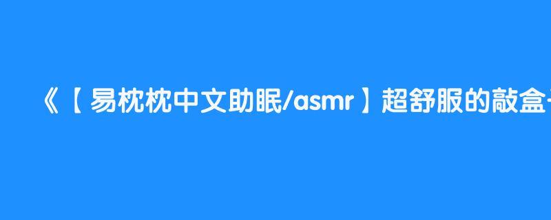 【易枕枕中文助眠/asmr】超舒服的敲盒子声音