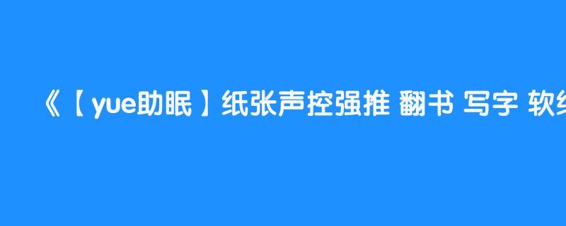 【yue助眠】纸张声控强推 翻书 写字 软纸抚摸 和听不懂的唇齿音 睡前放松解压